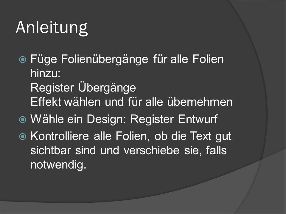 Anleitung Füge Folienübergänge für alle Folien hinzu: Register Übergänge Effekt wählen und für alle übernehmen.