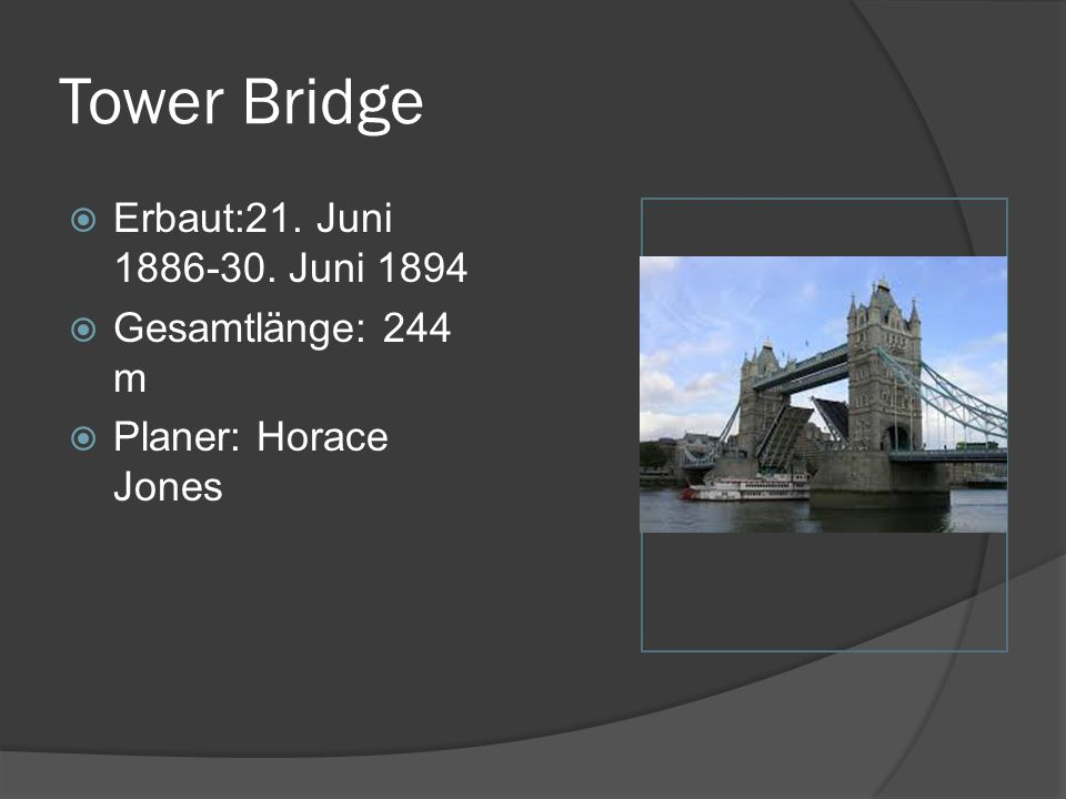 Tower Bridge Erbaut:21. Juni 1886-30. Juni 1894 Gesamtlänge: 244 m