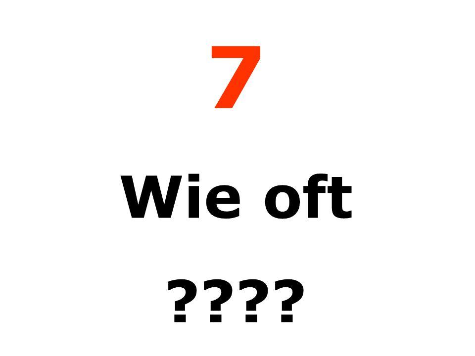 7 Wie oft
