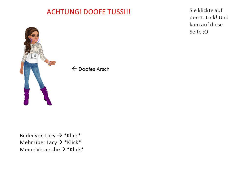 ACHTUNG! DOOFE TUSSI!! Sie klickte auf den 1. Link! Und kam auf diese Seite ;O.  Doofes Arsch. Bilder von Lacy  *Klick*