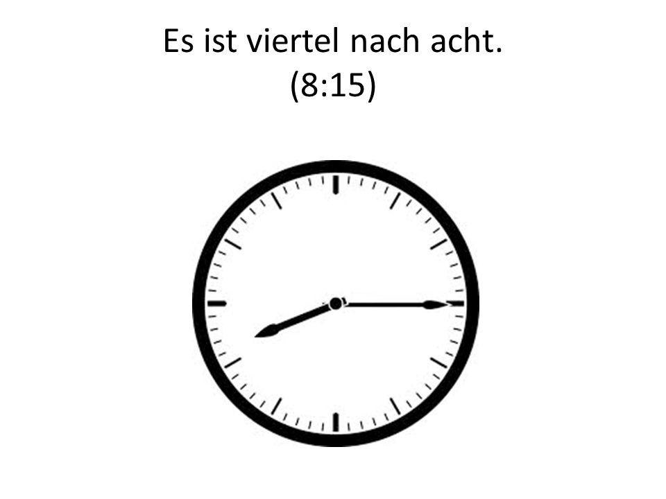 Es ist viertel nach acht. (8:15)