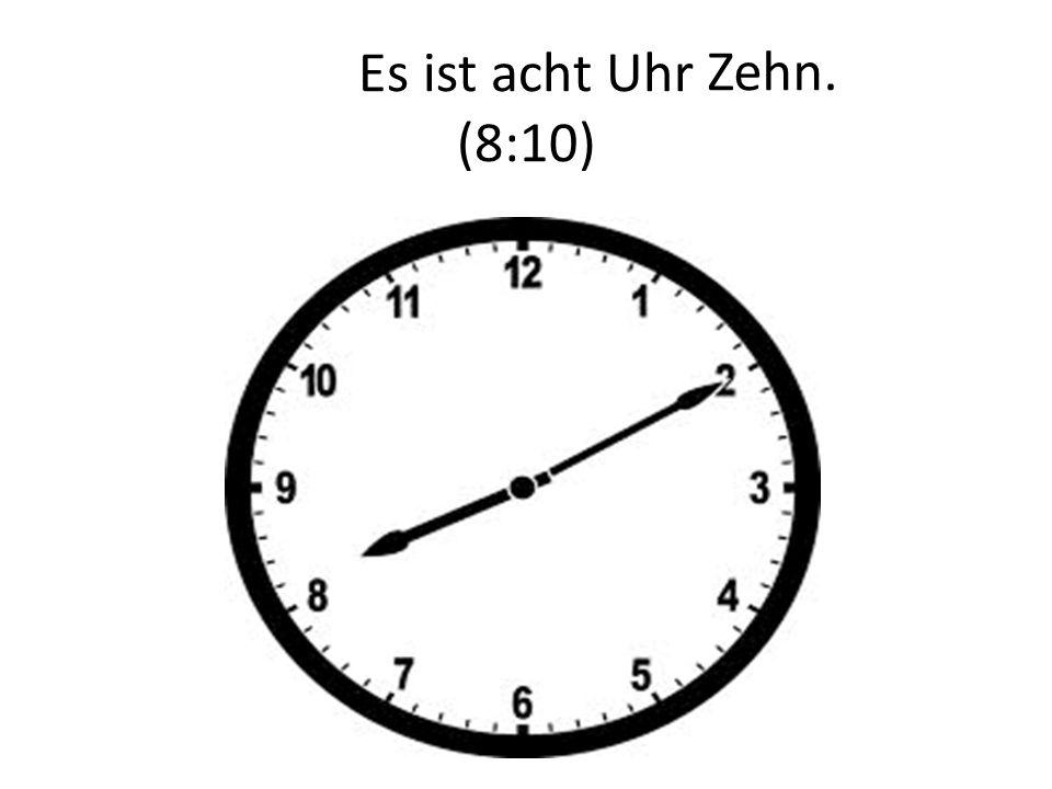 Zehn. Es ist acht Uhr (8:10)