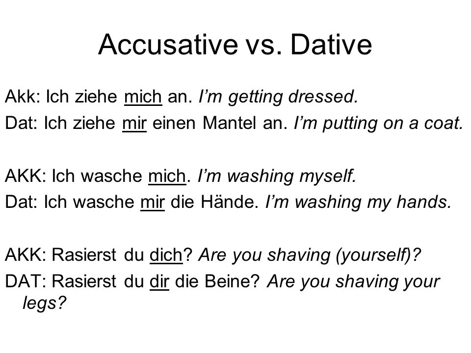 Accusative vs. Dative Akk: Ich ziehe mich an. I'm getting dressed.