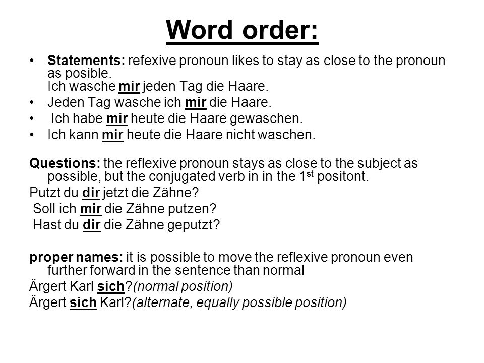 Word order: Statements: refexive pronoun likes to stay as close to the pronoun as posible. Ich wasche mir jeden Tag die Haare.