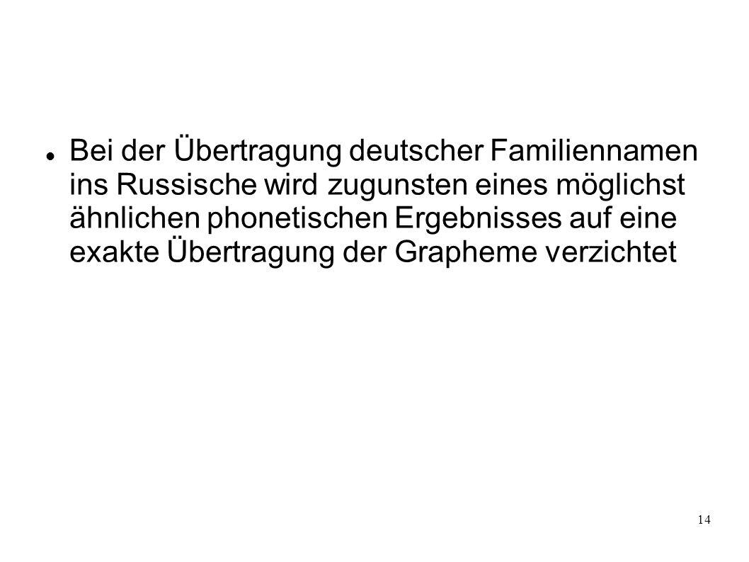 Bei der Übertragung deutscher Familiennamen ins Russische wird zugunsten eines möglichst ähnlichen phonetischen Ergebnisses auf eine exakte Übertragung der Grapheme verzichtet
