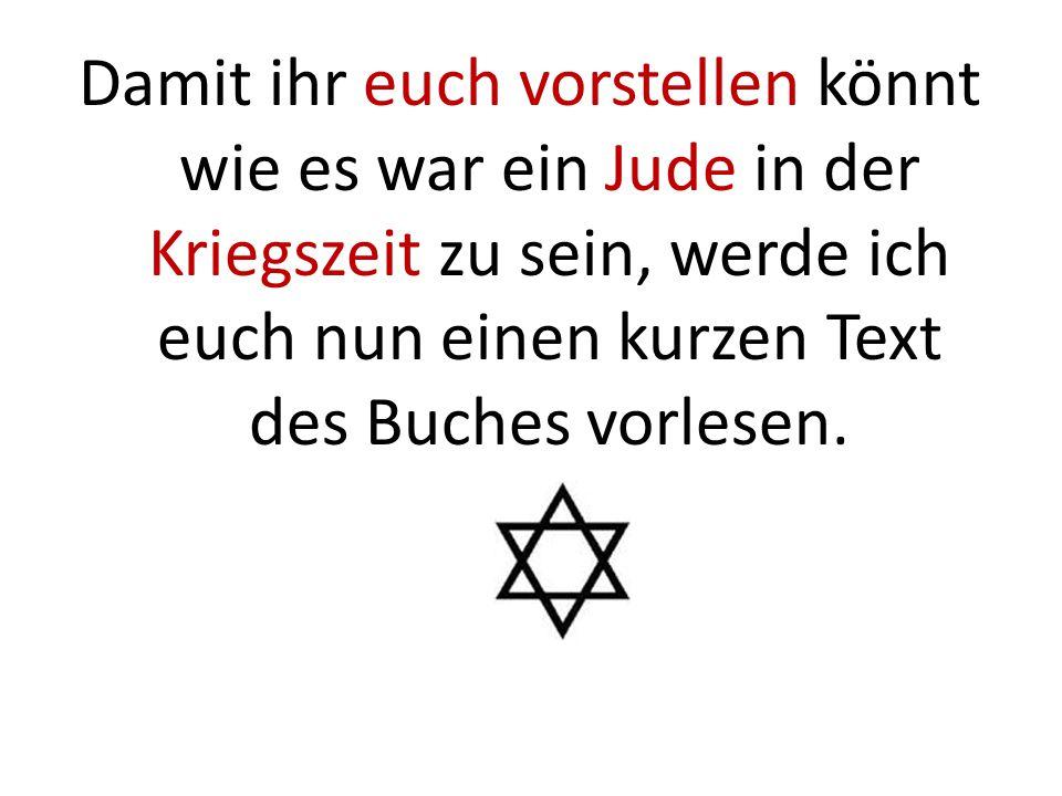 Damit ihr euch vorstellen könnt wie es war ein Jude in der Kriegszeit zu sein, werde ich euch nun einen kurzen Text des Buches vorlesen.