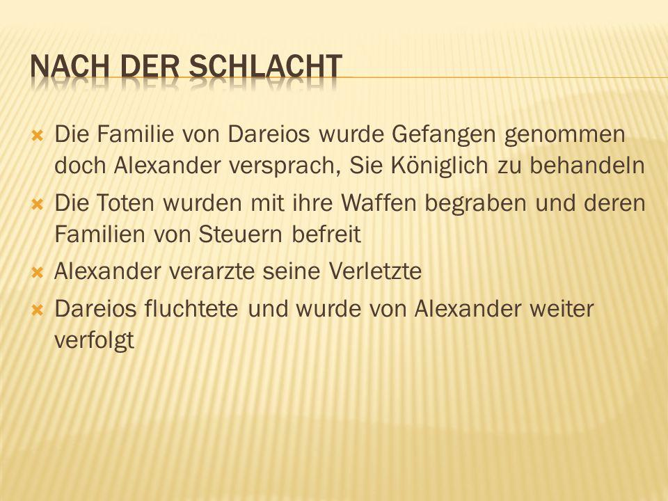 Nach der Schlacht Die Familie von Dareios wurde Gefangen genommen doch Alexander versprach, Sie Königlich zu behandeln.