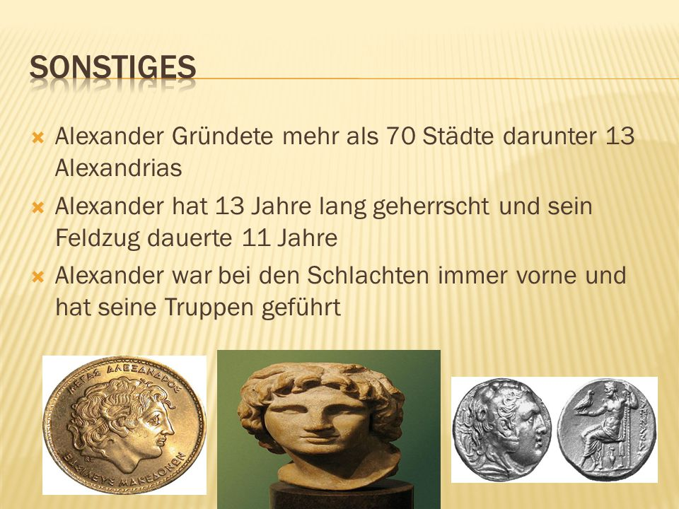 Sonstiges Alexander Gründete mehr als 70 Städte darunter 13 Alexandrias. Alexander hat 13 Jahre lang geherrscht und sein Feldzug dauerte 11 Jahre.
