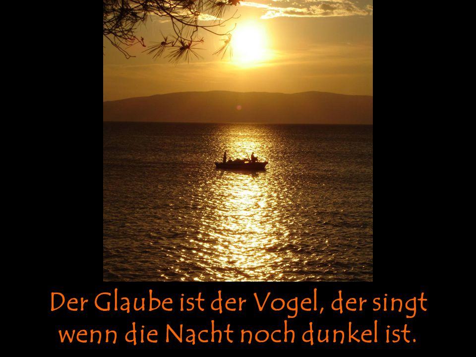Der Glaube ist der Vogel, der singt wenn die Nacht noch dunkel ist.