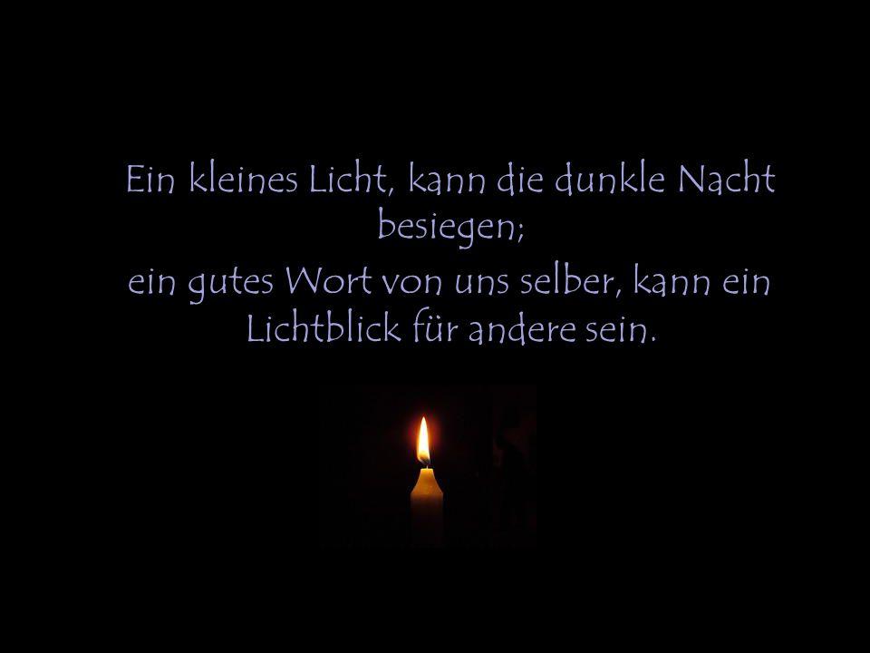 Ein kleines Licht, kann die dunkle Nacht besiegen; ein gutes Wort von uns selber, kann ein Lichtblick für andere sein.