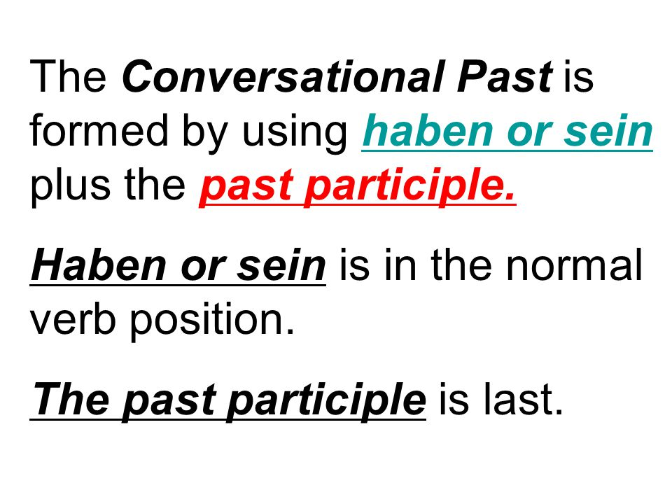 The Conversational Past is formed by using haben or sein plus the past participle.