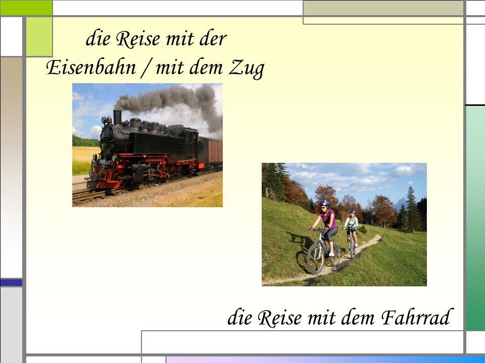 die Reise mit der Eisenbahn / mit dem Zug