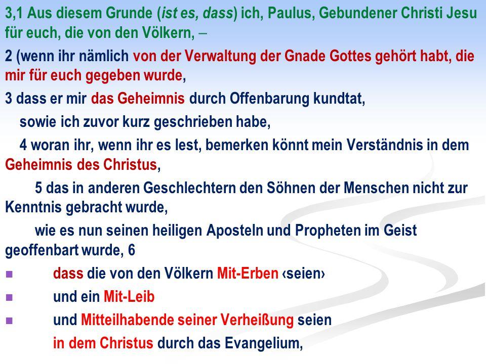 3,1 Aus diesem Grunde (ist es, dass) ich, Paulus, Gebundener Christi Jesu für euch, die von den Völkern, 