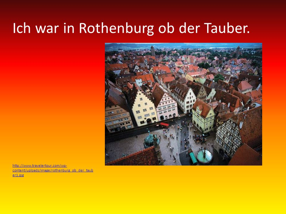 Ich war in Rothenburg ob der Tauber.