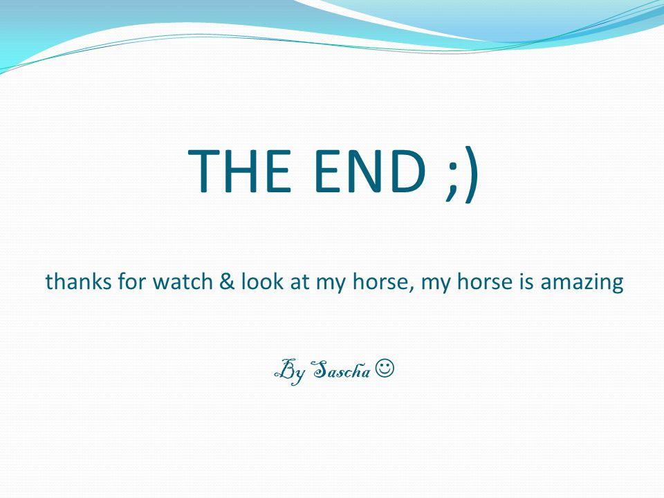 THE END ;) thanks for watch & look at my horse, my horse is amazing By Sascha 