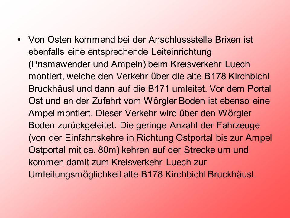 Von Osten kommend bei der Anschlussstelle Brixen ist ebenfalls eine entsprechende Leiteinrichtung (Prismawender und Ampeln) beim Kreisverkehr Luech montiert, welche den Verkehr über die alte B178 Kirchbichl Bruckhäusl und dann auf die B171 umleitet.