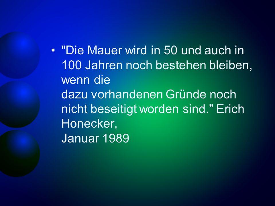 Die Mauer wird in 50 und auch in 100 Jahren noch bestehen bleiben, wenn die dazu vorhandenen Gründe noch nicht beseitigt worden sind. Erich Honecker, Januar 1989