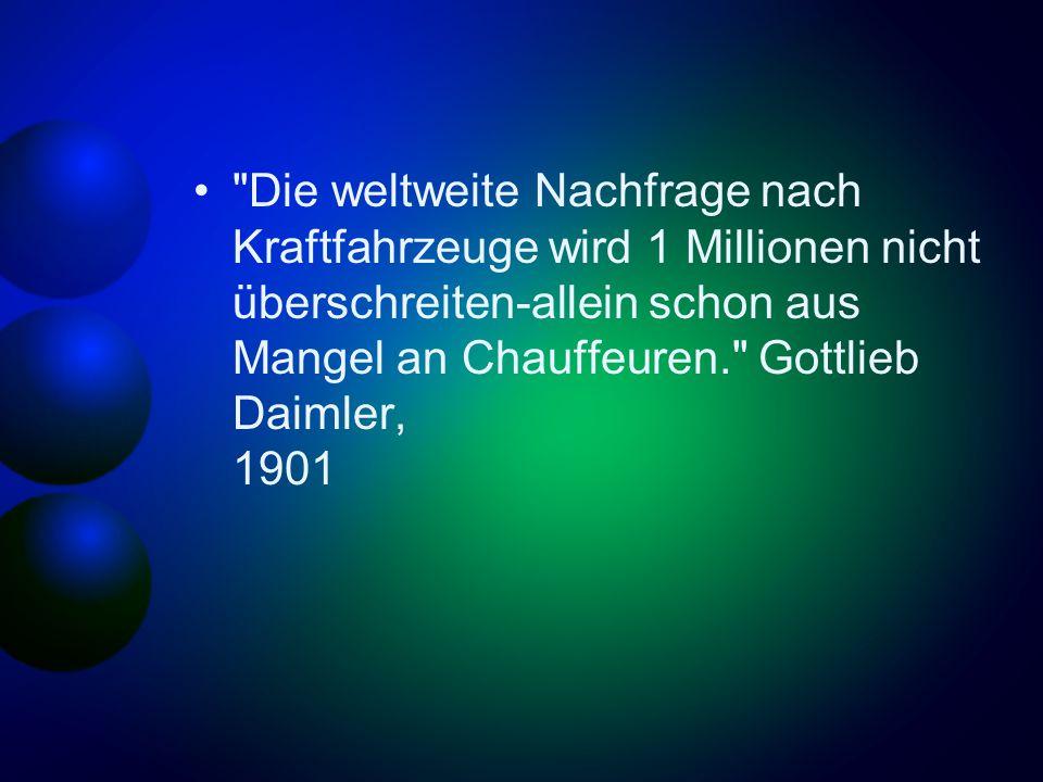 Die weltweite Nachfrage nach Kraftfahrzeuge wird 1 Millionen nicht überschreiten-allein schon aus Mangel an Chauffeuren. Gottlieb Daimler, 1901