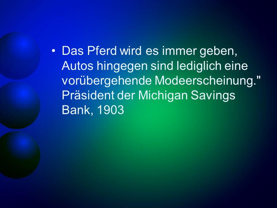 Das Pferd wird es immer geben, Autos hingegen sind lediglich eine vorübergehende Modeerscheinung. Präsident der Michigan Savings Bank, 1903