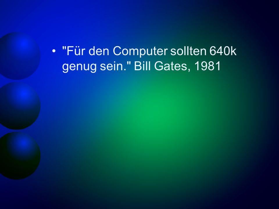 Für den Computer sollten 640k genug sein. Bill Gates, 1981