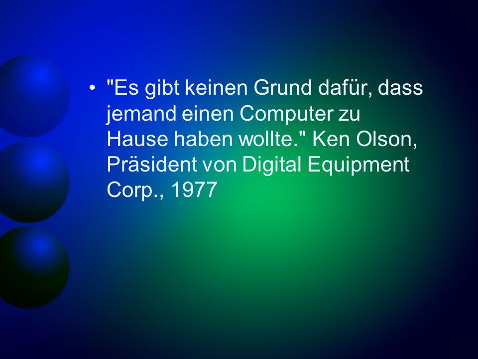 Es gibt keinen Grund dafür, dass jemand einen Computer zu Hause haben wollte. Ken Olson, Präsident von Digital Equipment Corp., 1977