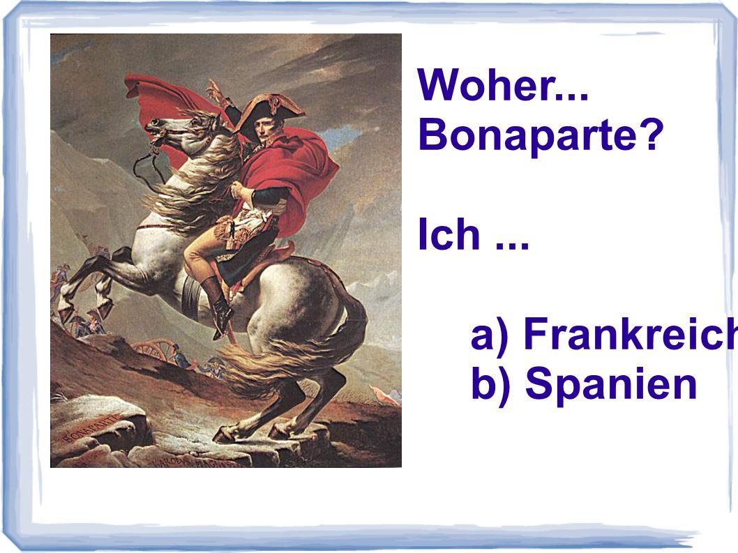 Woher... Bonaparte Ich ... a) Frankreich b) Spanien