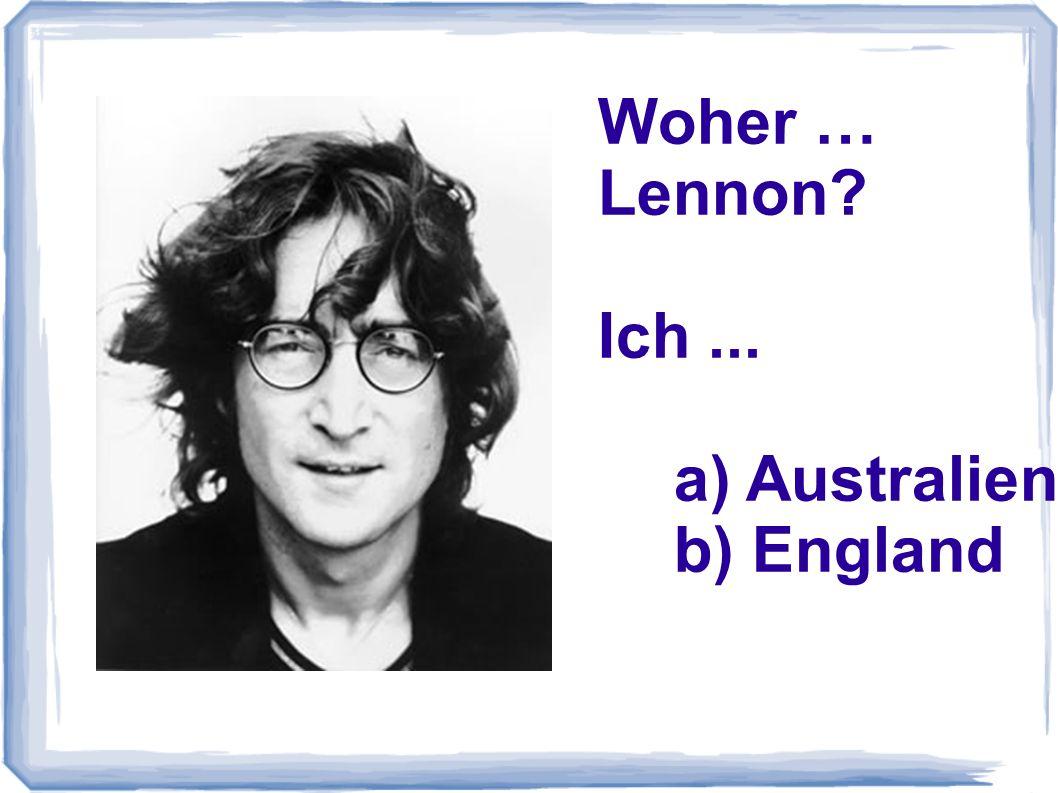 Woher … Lennon Ich ... a) Australien b) England