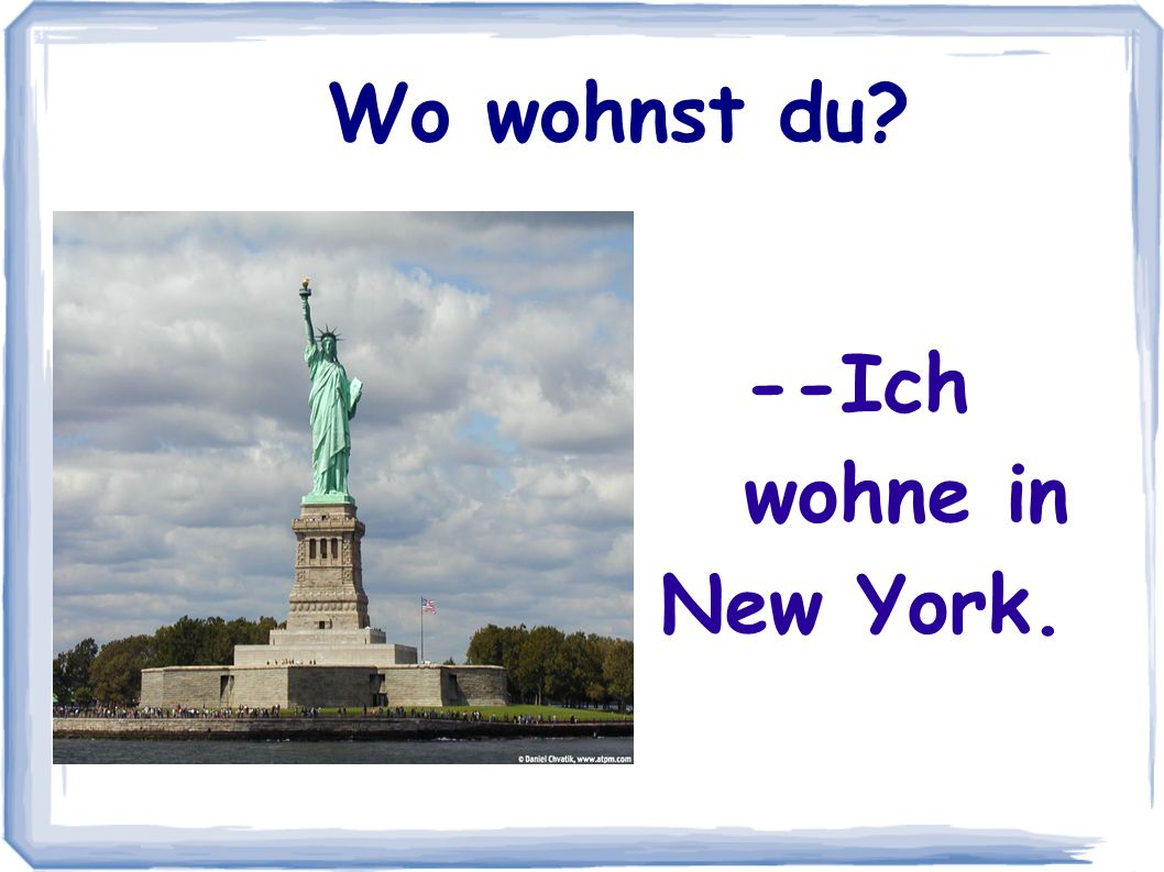 Wo wohnst du --Ich wohne in New York.