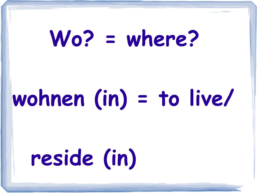 Wo = where wohnen (in) = to live/ reside (in)