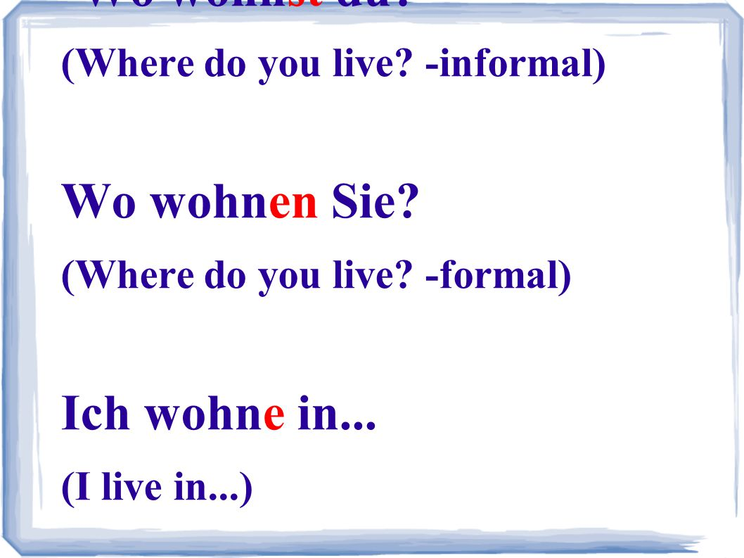 Wo wohnst du. (Where do you live. -informal) Wo wohnen Sie