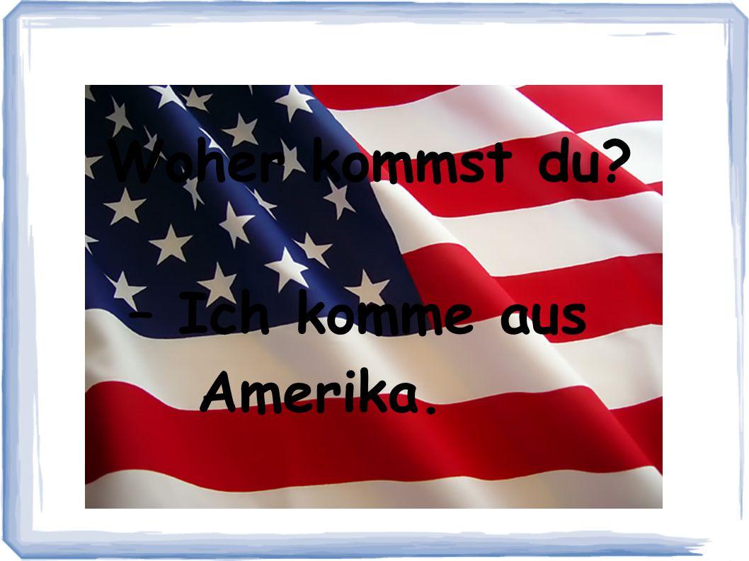 Woher kommst du – Ich komme aus Amerika.