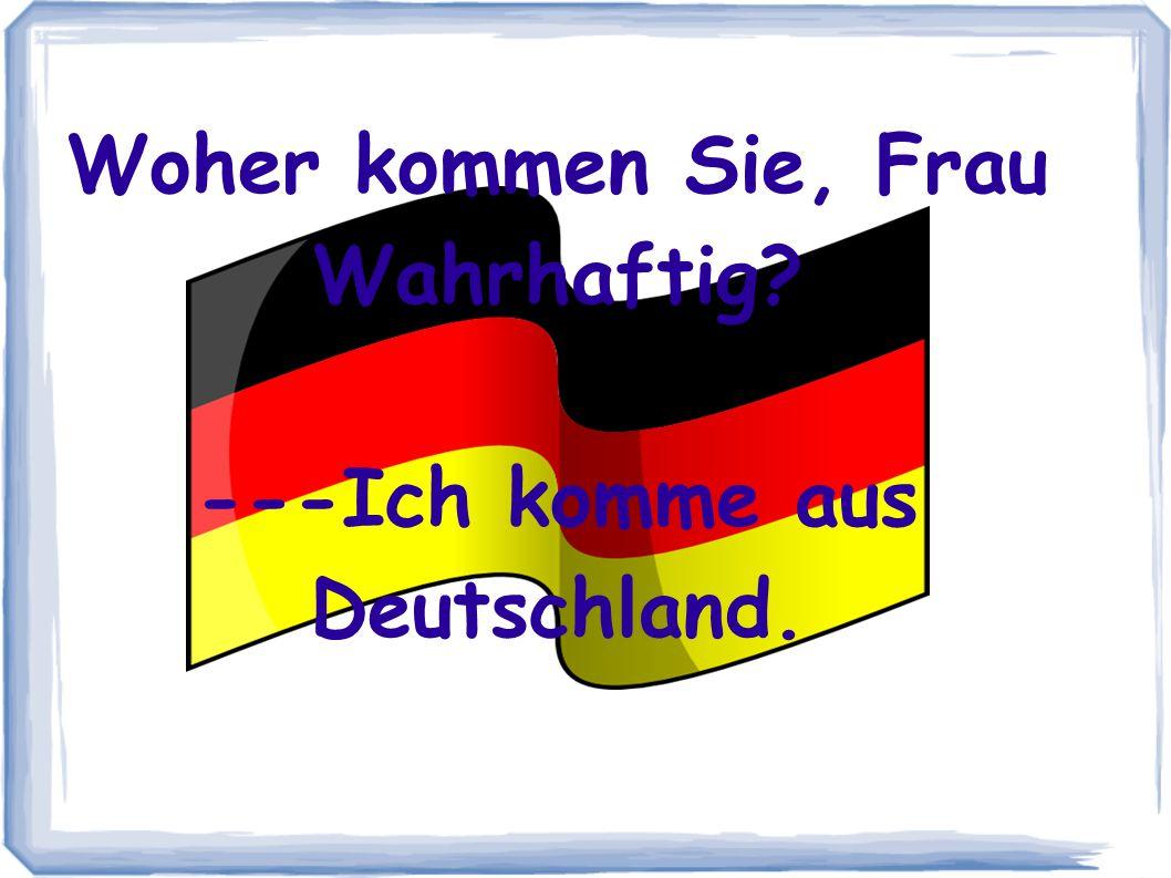 Woher kommen Sie, Frau Wahrhaftig ---Ich komme aus Deutschland.