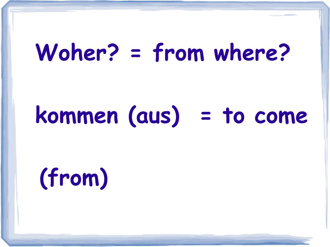 Woher = from where kommen (aus) = to come (from)
