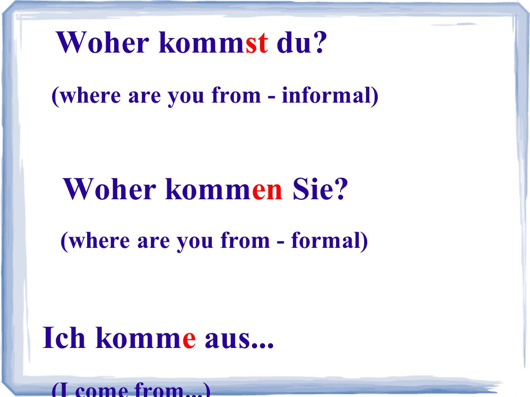 Woher kommst du. (where are you from - informal). Woher kommen Sie