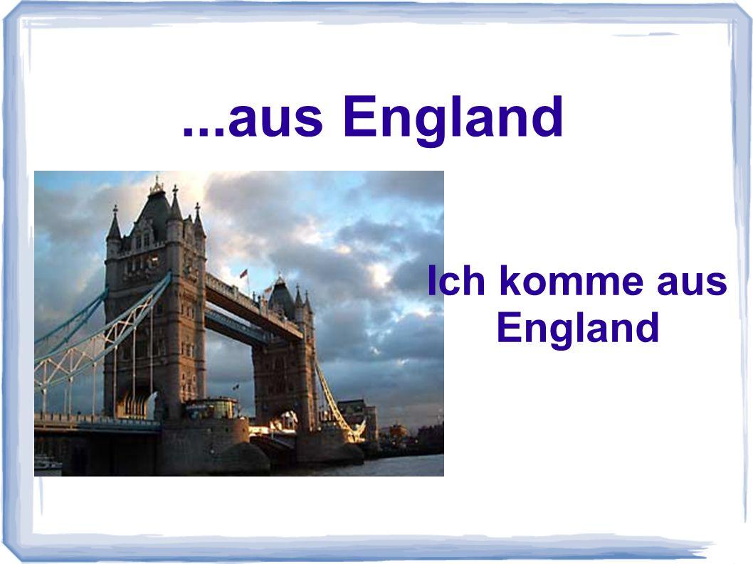 ...aus England Ich komme aus England
