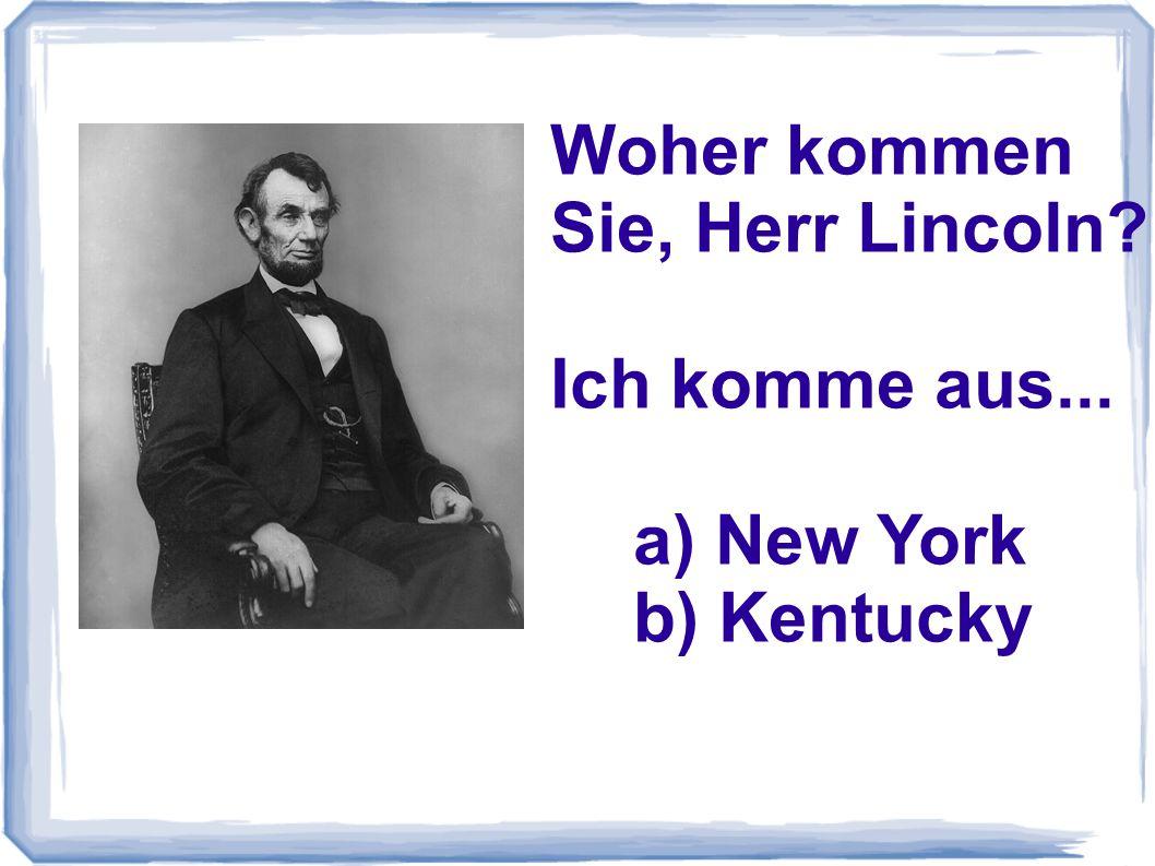 Woher kommen Sie, Herr Lincoln Ich komme aus... a) New York b) Kentucky