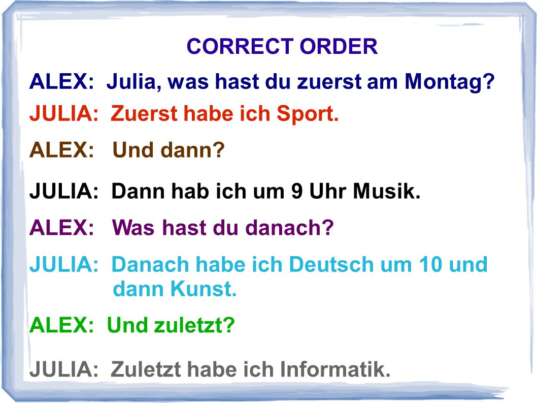 CORRECT ORDER ALEX: Julia, was hast du zuerst am Montag JULIA: Zuerst habe ich Sport. ALEX: Und dann