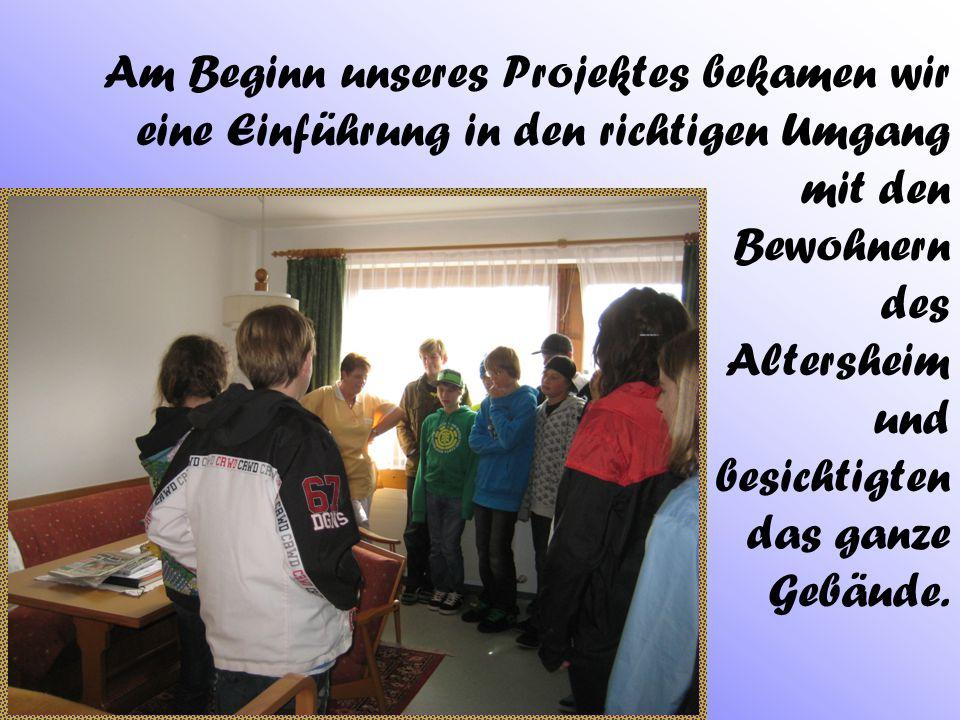 Am Beginn unseres Projektes bekamen wir eine Einführung in den richtigen Umgang mit den Bewohnern des Altersheim und besichtigten das ganze Gebäude.