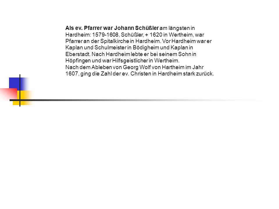 Als ev. Pfarrer war Johann Schüßler am längsten in Hardheim: 1579-1608, Schüßler, + 1620 in Wertheim, war Pfarrer an der Spitalkirche in Hardheim. Vor Hardheim war er Kaplan und Schulmeister in Bödigheim und Kaplan in Eberstadt. Nach Hardheim lebte er bei seinem Sohn in Höpfingen und war Hilfsgeistlicher in Wertheim.