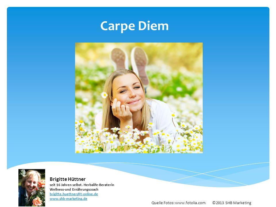 Carpe Diem Brigitte Hüttner seit 16 Jahren selbst. Herbalife-Beraterin Wellness-und Ernährungscoach brigitte.huettner@t-online.de.