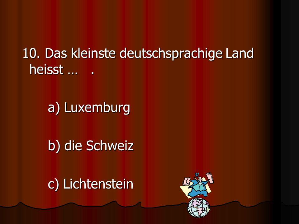 10. Das kleinste deutschsprachige Land heisst … .