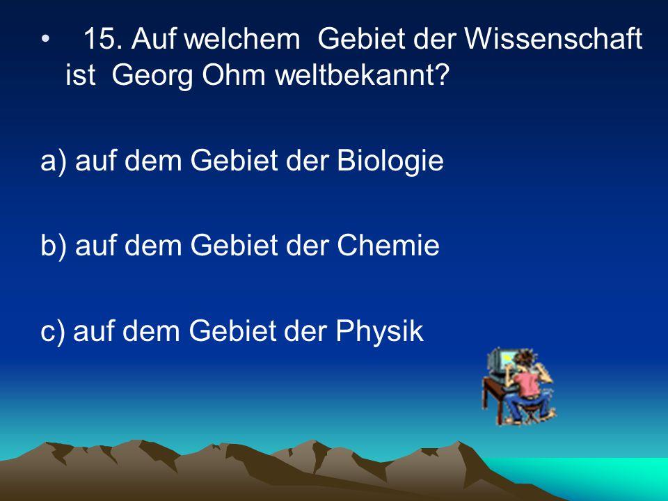 15. Auf welchem Gebiet der Wissenschaft ist Georg Ohm weltbekannt