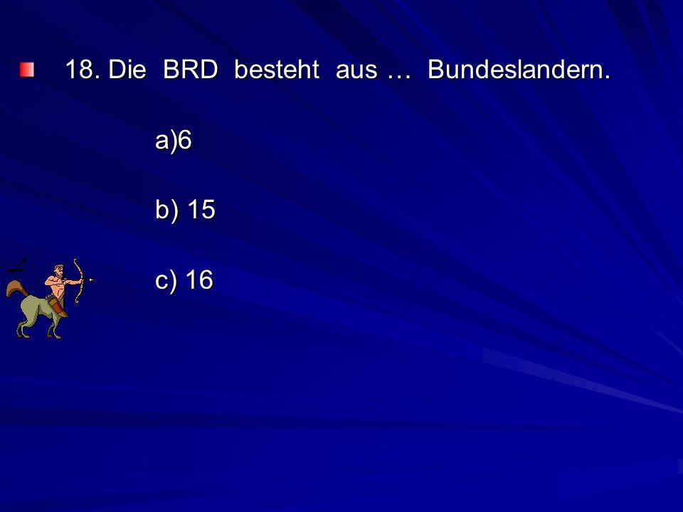 18. Die BRD besteht aus … Bundeslandern.