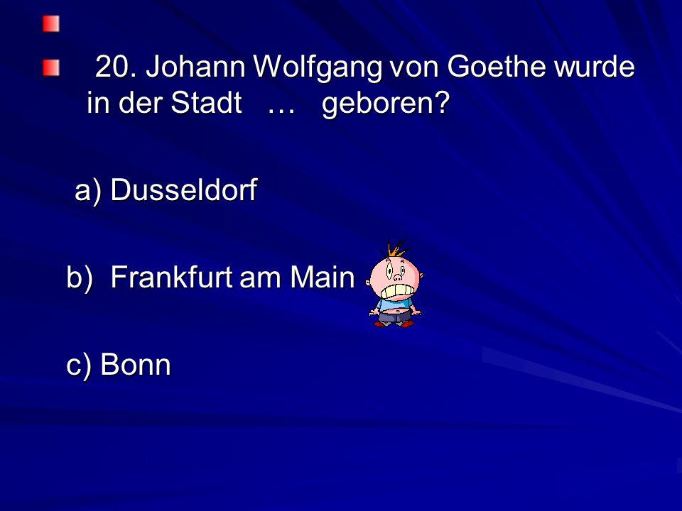 20. Johann Wolfgang von Goethe wurde in der Stadt … geboren