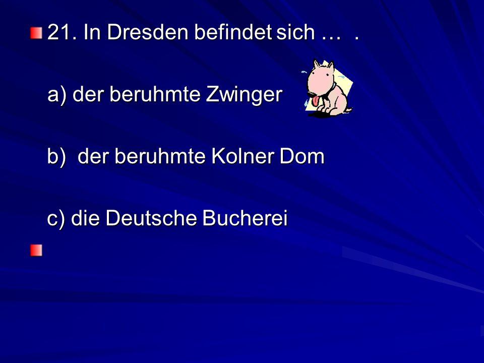 21. In Dresden befindet sich … .