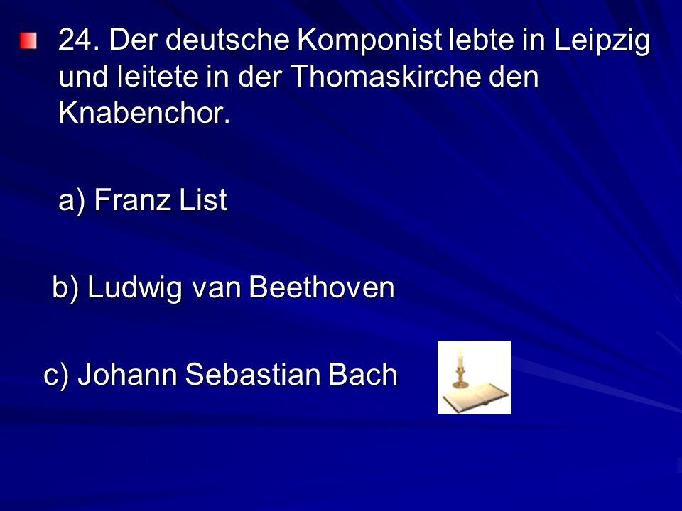 24. Der deutsche Komponist lebte in Leipzig und leitete in der Thomaskirche den Knabenchor.
