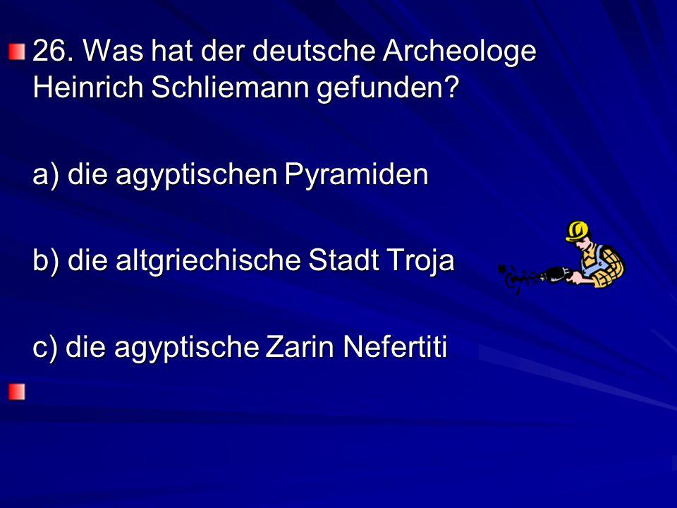 26. Was hat der deutsche Archeologe Heinrich Schliemann gefunden