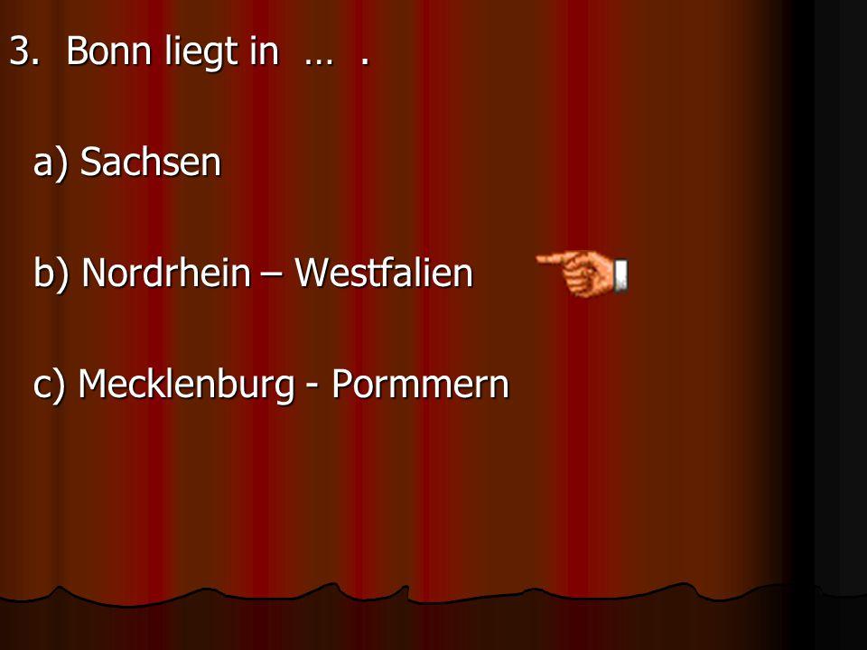 3. Bonn liegt in … . a) Sachsen b) Nordrhein – Westfalien c) Mecklenburg - Pormmern