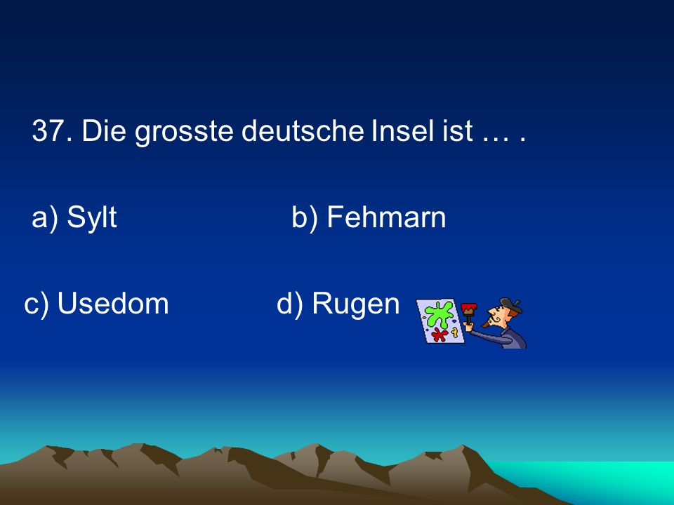 37. Die grosste deutsche Insel ist … .