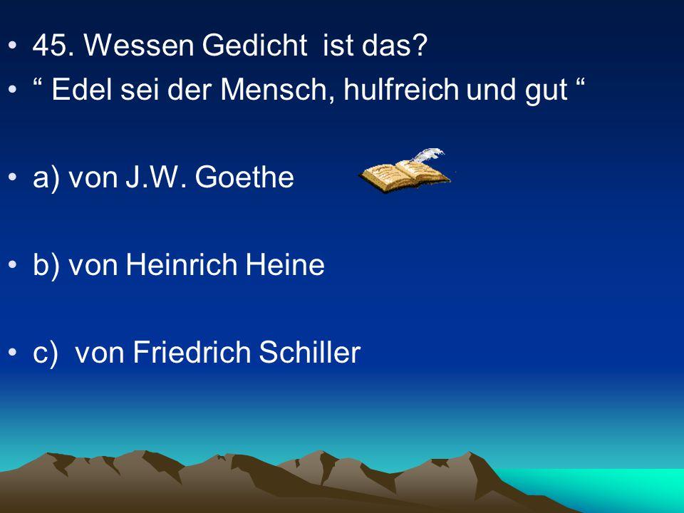 45. Wessen Gedicht ist das Edel sei der Mensch, hulfreich und gut a) von J.W. Goethe. b) von Heinrich Heine.